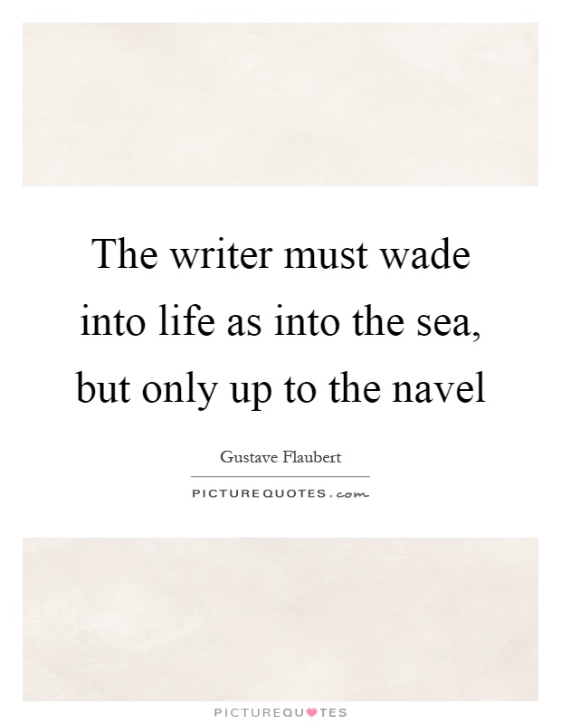 The writer must wade into life as into the sea, but only up to the navel Picture Quote #1