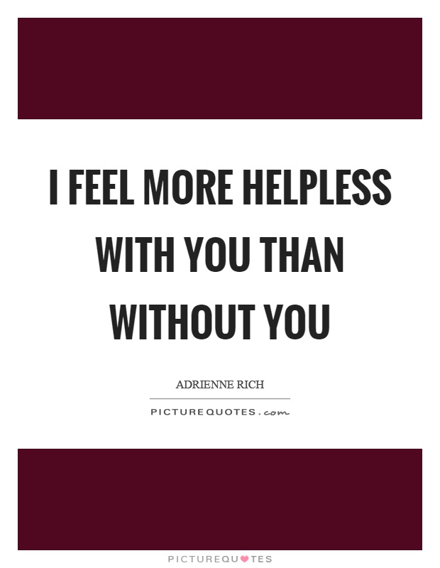 I feel more helpless with you than without you Picture Quote #1