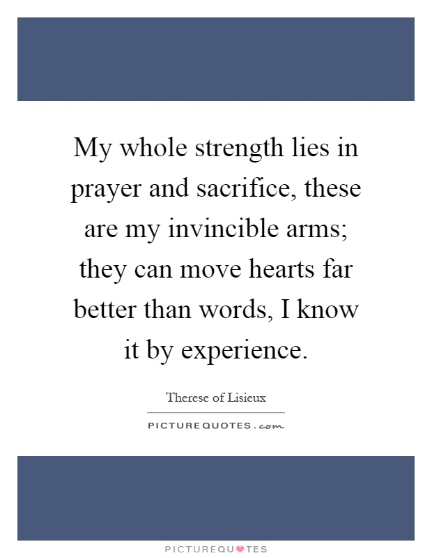 My whole strength lies in prayer and sacrifice, these are my invincible arms; they can move hearts far better than words, I know it by experience Picture Quote #1