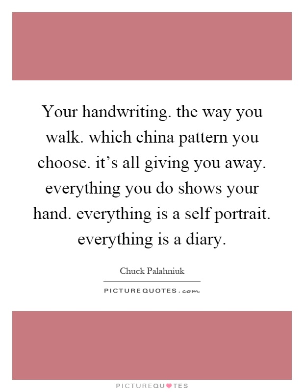 Your handwriting. the way you walk. which china pattern you choose. it's all giving you away. everything you do shows your hand. everything is a self portrait. everything is a diary Picture Quote #1