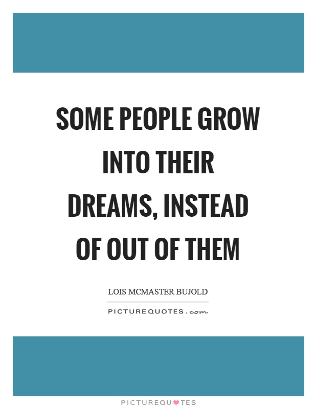 Some people grow into their dreams, instead of out of them Picture Quote #1