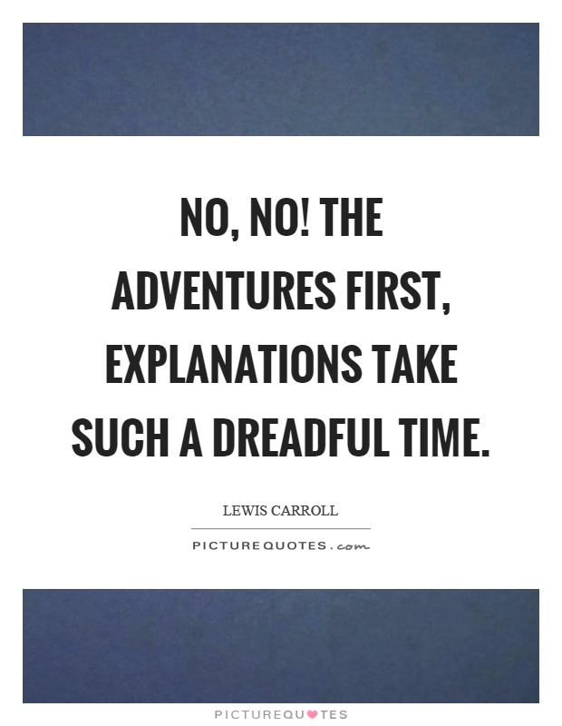No, no! The adventures first, explanations take such a dreadful time Picture Quote #1
