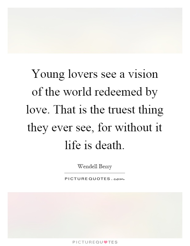 Young lovers see a vision of the world redeemed by love. That is the truest thing they ever see, for without it life is death Picture Quote #1