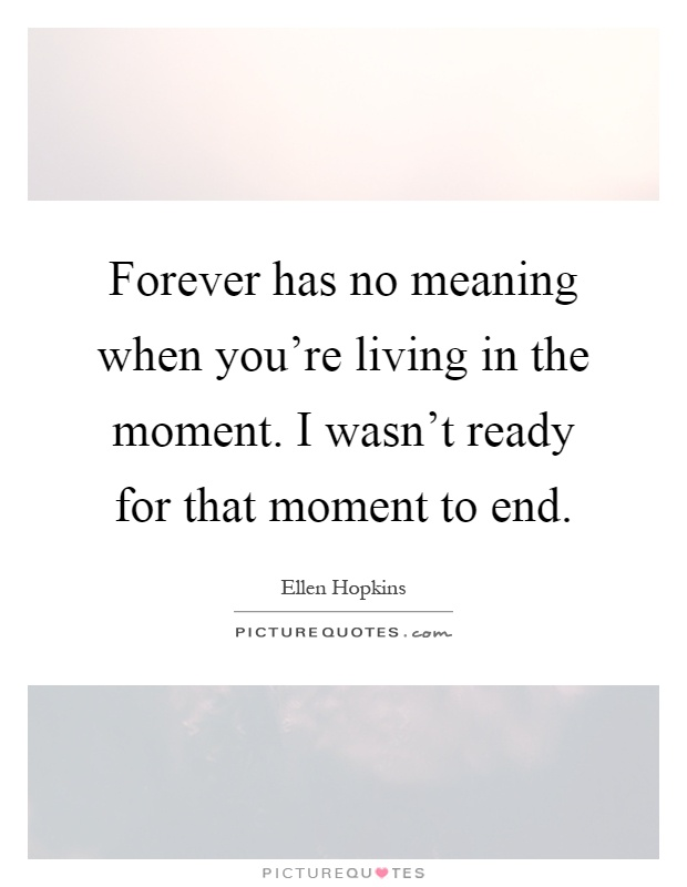 Forever has no meaning when you're living in the moment. I wasn't ready for that moment to end Picture Quote #1
