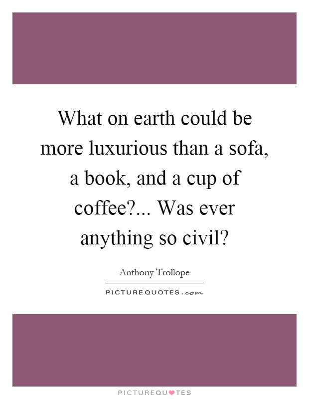 What on earth could be more luxurious than a sofa, a book, and a cup of coffee?... Was ever anything so civil? Picture Quote #1