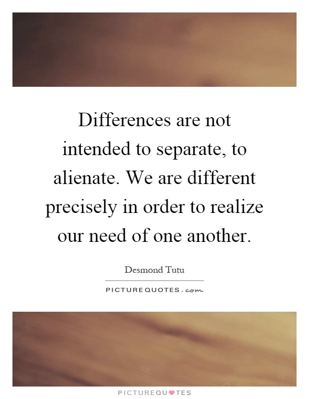 Differences are not intended to separate, to alienate. We are different precisely in order to realize our need of one another Picture Quote #1