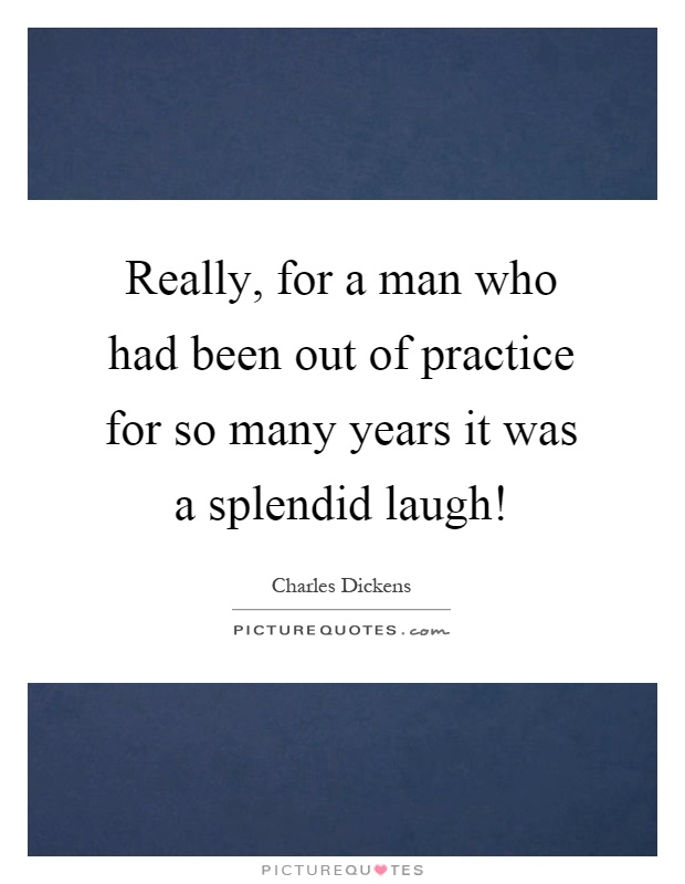 Really, for a man who had been out of practice for so many years it was a splendid laugh! Picture Quote #1