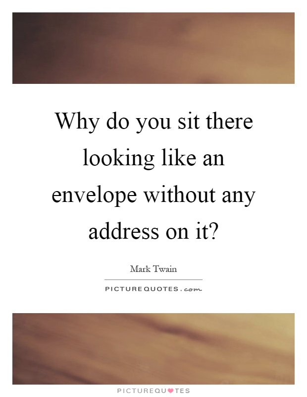 Why do you sit there looking like an envelope without any address on it? Picture Quote #1
