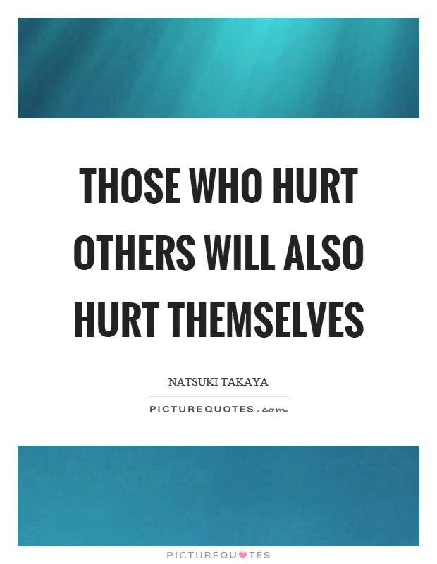 Those who hurt others will also hurt themselves Picture Quote #1