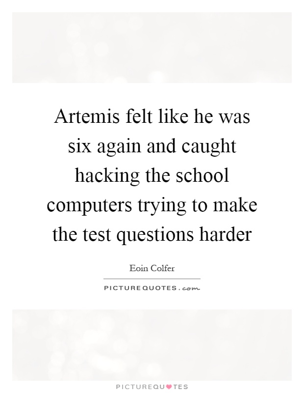 Artemis felt like he was six again and caught hacking the school computers trying to make the test questions harder Picture Quote #1