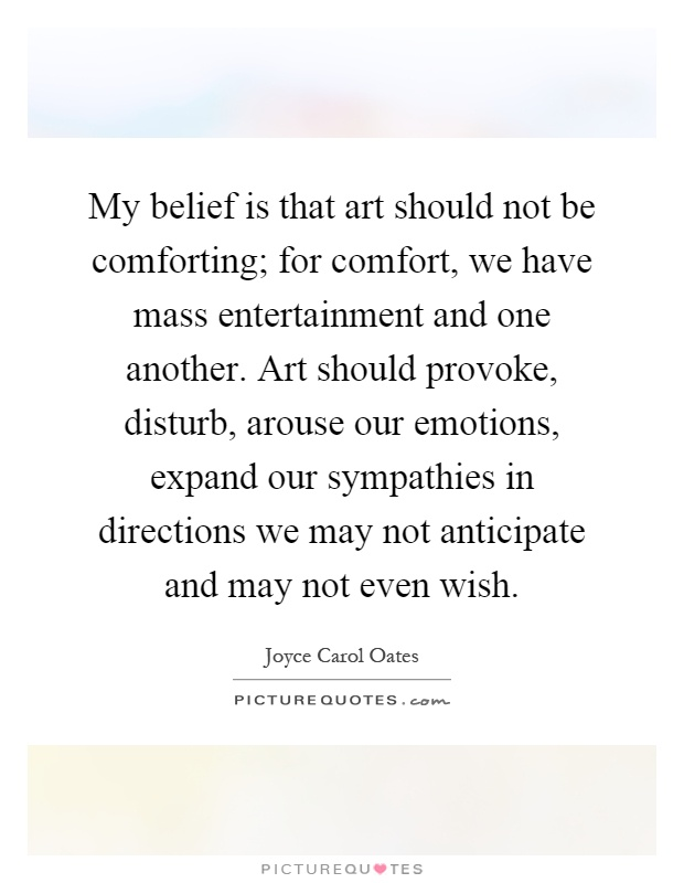 My belief is that art should not be comforting; for comfort, we have mass entertainment and one another. Art should provoke, disturb, arouse our emotions, expand our sympathies in directions we may not anticipate and may not even wish Picture Quote #1