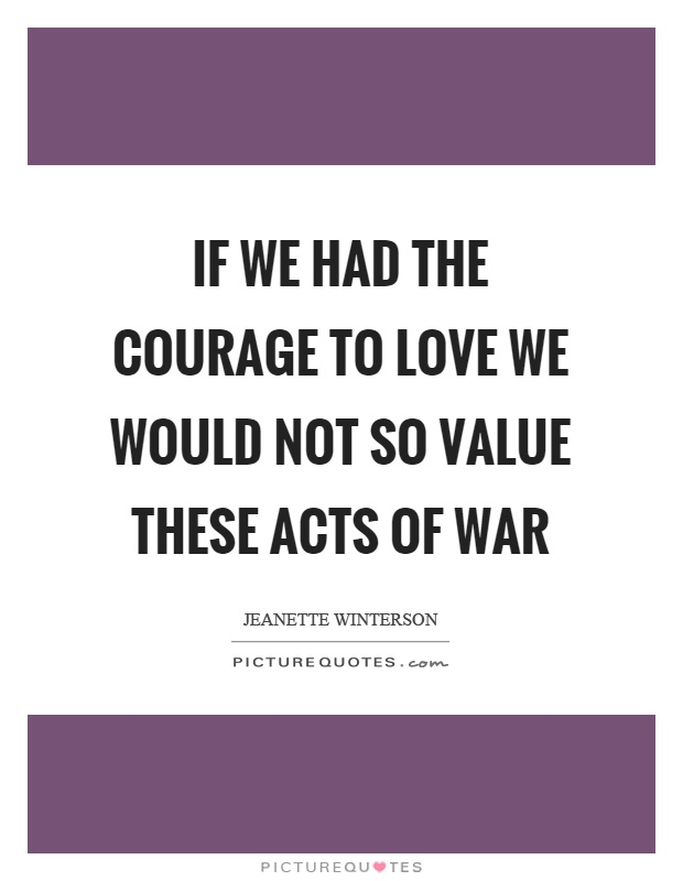 If we had the courage to love we would not so value these acts of war Picture Quote #1