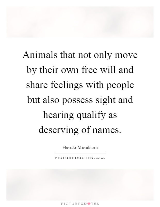 Animals that not only move by their own free will and share feelings with people but also possess sight and hearing qualify as deserving of names Picture Quote #1