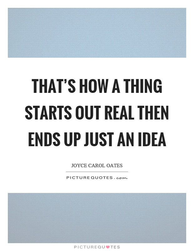 That's how a thing starts out real then ends up just an idea Picture Quote #1