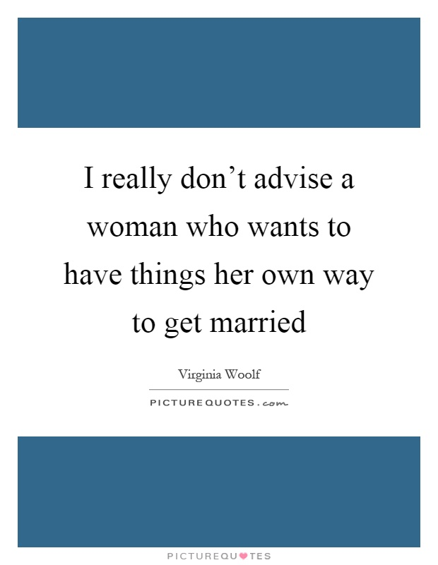 I really don't advise a woman who wants to have things her own way to get married Picture Quote #1