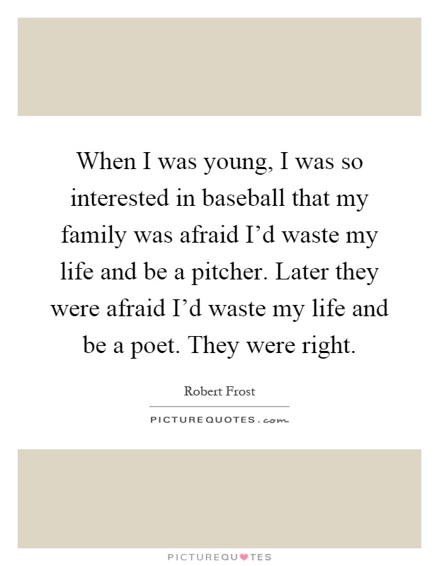 When I was young, I was so interested in baseball that my family was afraid I'd waste my life and be a pitcher. Later they were afraid I'd waste my life and be a poet. They were right Picture Quote #1