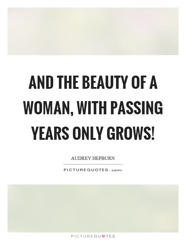 And the beauty of a woman, with passing years only grows! Picture Quote #1