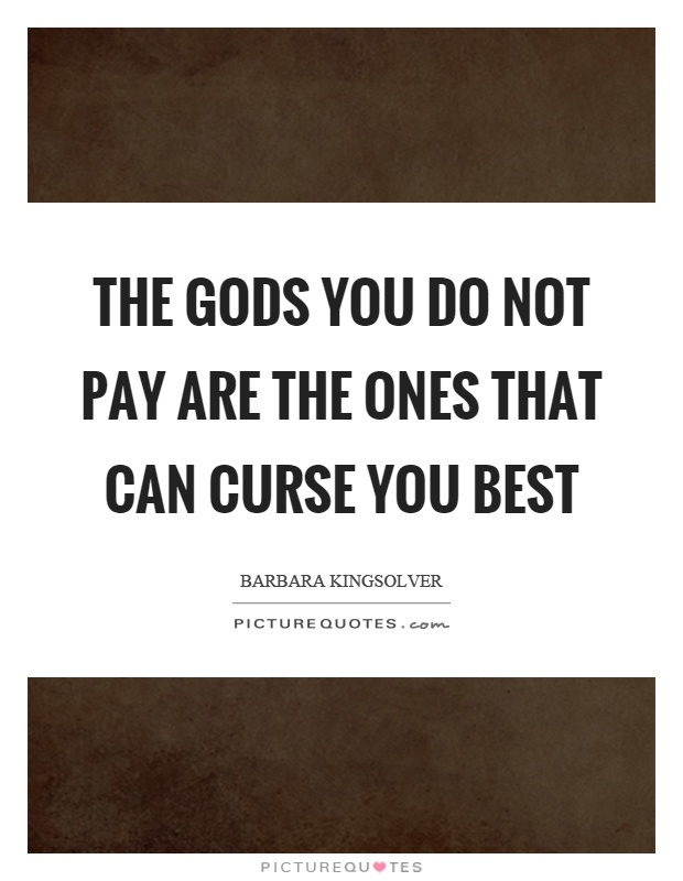 The gods you do not pay are the ones that can curse you best Picture Quote #1
