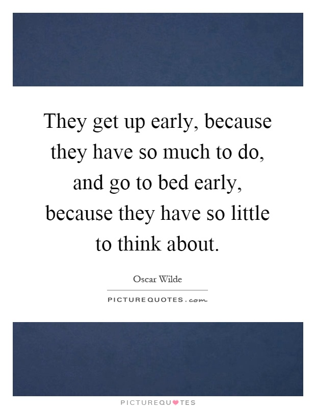 They get up early, because they have so much to do, and go to bed early, because they have so little to think about Picture Quote #1