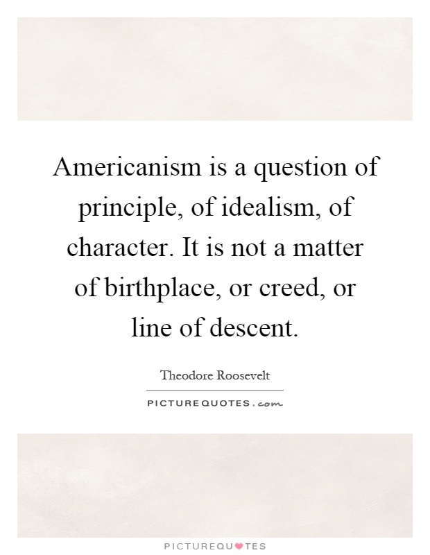 Americanism is a question of principle, of idealism, of character. It is not a matter of birthplace, or creed, or line of descent Picture Quote #1