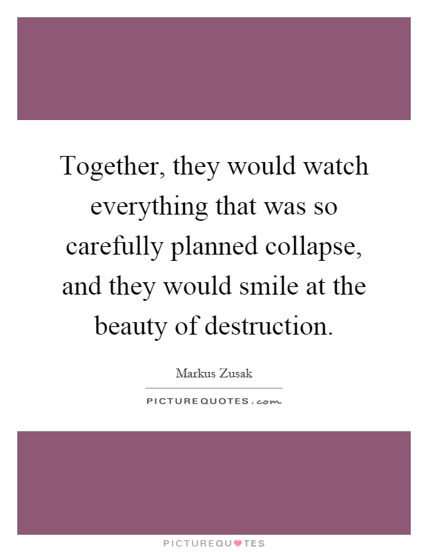 Together, they would watch everything that was so carefully planned collapse, and they would smile at the beauty of destruction Picture Quote #1