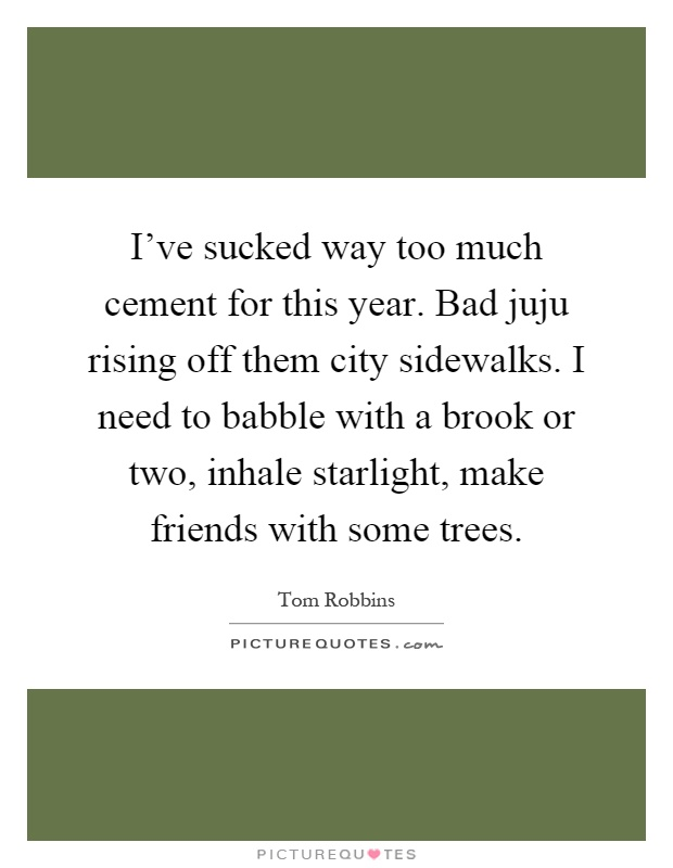 I've sucked way too much cement for this year. Bad juju rising off them city sidewalks. I need to babble with a brook or two, inhale starlight, make friends with some trees Picture Quote #1