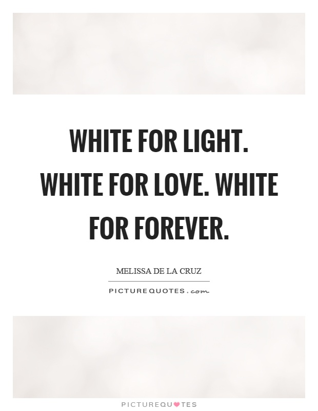 White for light. White for love. White for forever Picture Quote #1