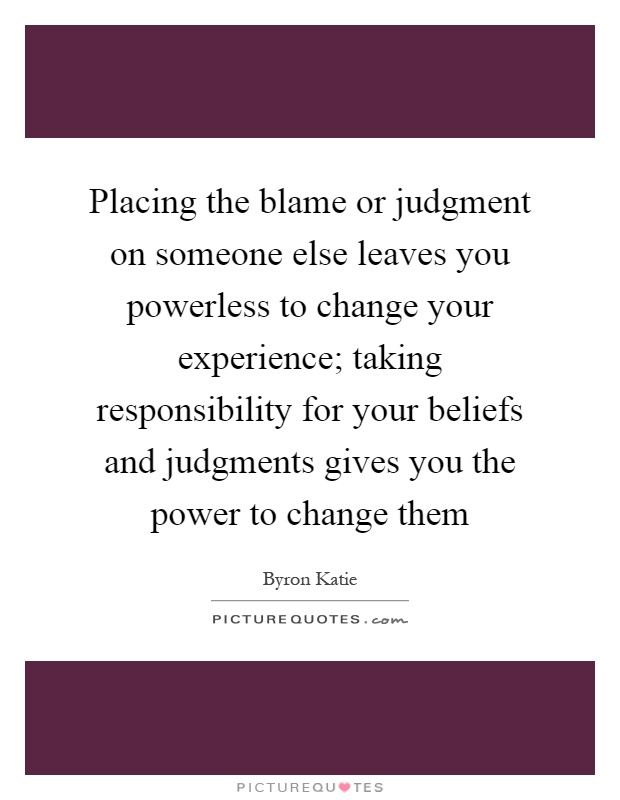 Placing the blame or judgment on someone else leaves you powerless to change your experience; taking responsibility for your beliefs and judgments gives you the power to change them Picture Quote #1