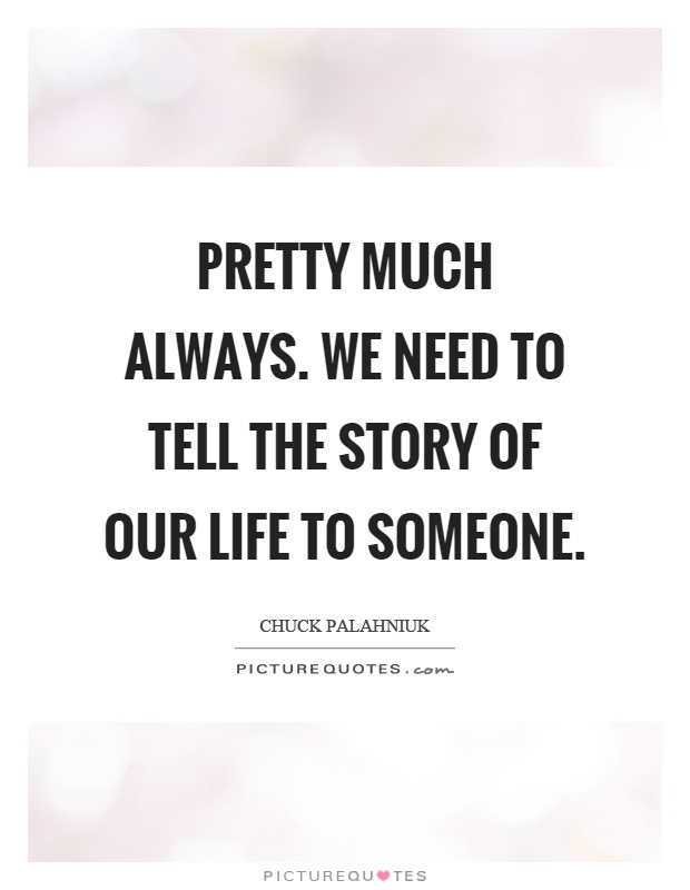 Pretty much always. We need to tell the story of our life to someone Picture Quote #1