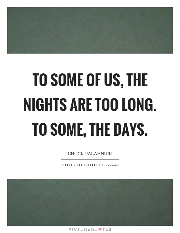 To some of us, the nights are too long. To some, the days Picture Quote #1
