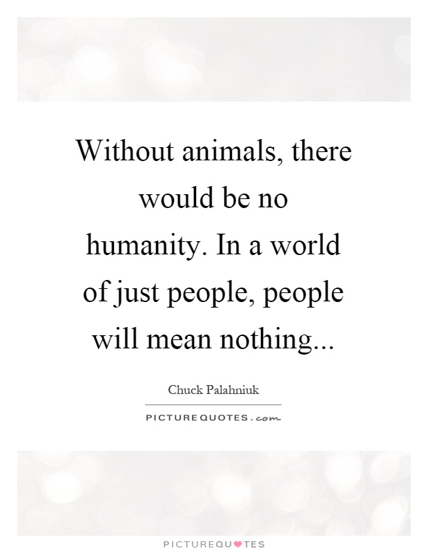 Without animals, there would be no humanity. In a world of just people, people will mean nothing Picture Quote #1