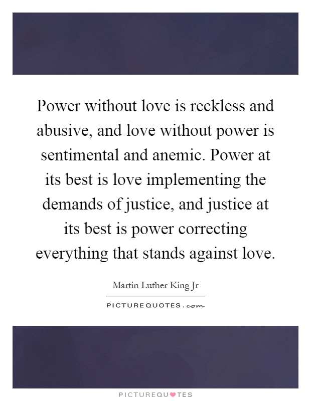 Power without love is reckless and abusive, and love without power is sentimental and anemic. Power at its best is love implementing the demands of justice, and justice at its best is power correcting everything that stands against love Picture Quote #1