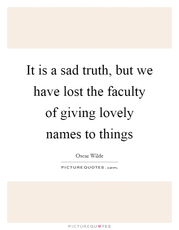It is a sad truth, but we have lost the faculty of giving lovely names to things Picture Quote #1