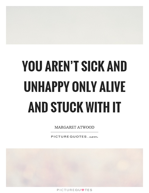 You aren't sick and unhappy only alive and stuck with it Picture Quote #1