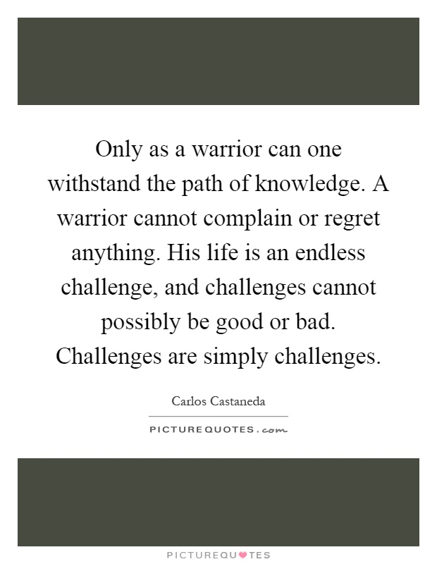 Only as a warrior can one withstand the path of knowledge. A warrior cannot complain or regret anything. His life is an endless challenge, and challenges cannot possibly be good or bad. Challenges are simply challenges Picture Quote #1