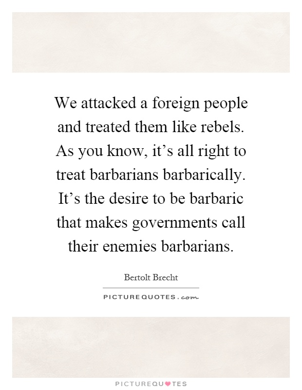We attacked a foreign people and treated them like rebels. As you know, it's all right to treat barbarians barbarically. It's the desire to be barbaric that makes governments call their enemies barbarians Picture Quote #1