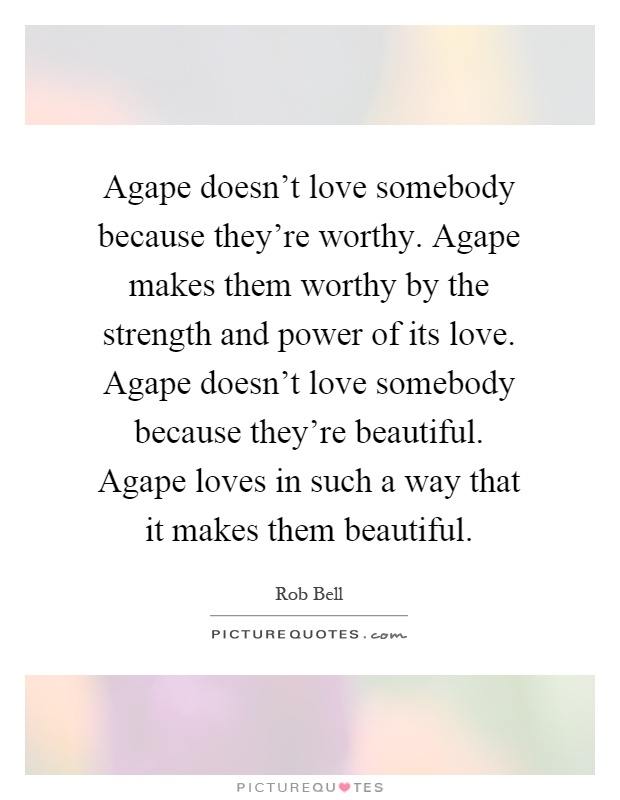 Agape doesn't love somebody because they're worthy. Agape makes them worthy by the strength and power of its love. Agape doesn't love somebody because they're beautiful. Agape loves in such a way that it makes them beautiful Picture Quote #1