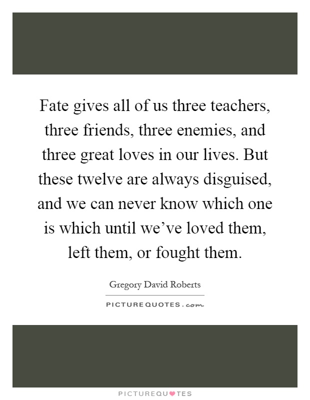 Fate gives all of us three teachers, three friends, three enemies, and three great loves in our lives. But these twelve are always disguised, and we can never know which one is which until we've loved them, left them, or fought them Picture Quote #1