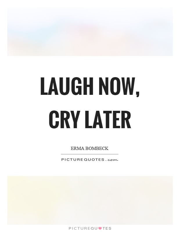 Laugh now, cry later Picture Quote #1