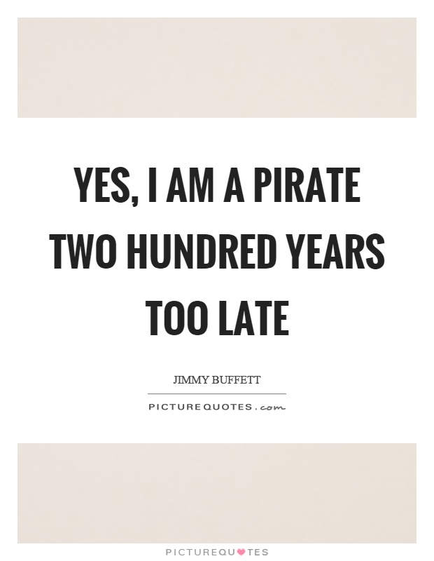 Yes, I am a pirate two hundred years too late Picture Quote #1