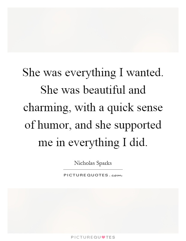 She was everything I wanted. She was beautiful and charming, with a quick sense of humor, and she supported me in everything I did Picture Quote #1