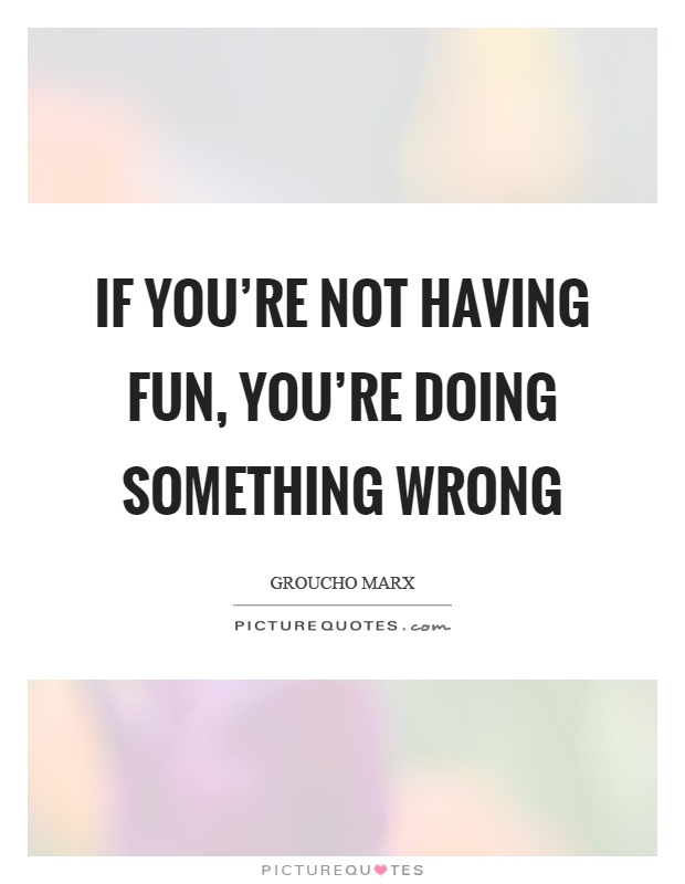If you're not having fun, you're doing something wrong Picture Quote #1