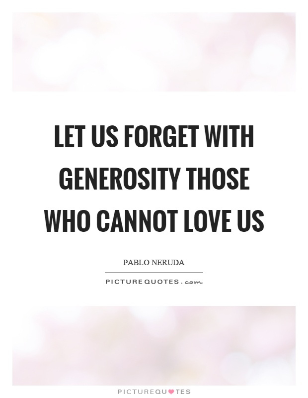 Let us forget with generosity those who cannot love us Picture Quote #1