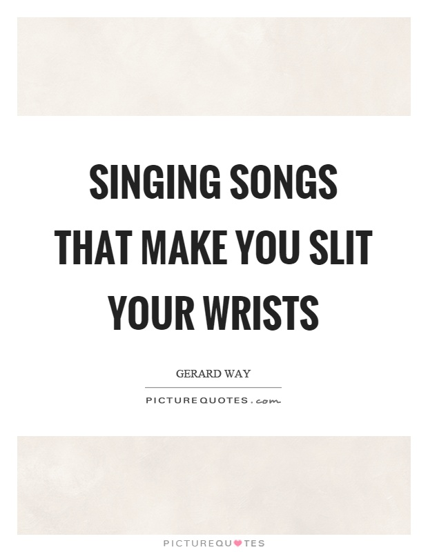 Singing songs that make you slit your wrists Picture Quote #1