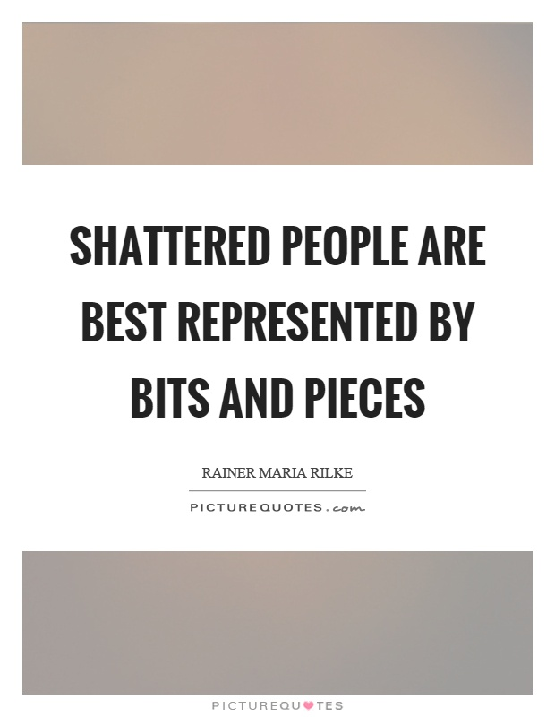 Shattered people are best represented by bits and pieces Picture Quote #1