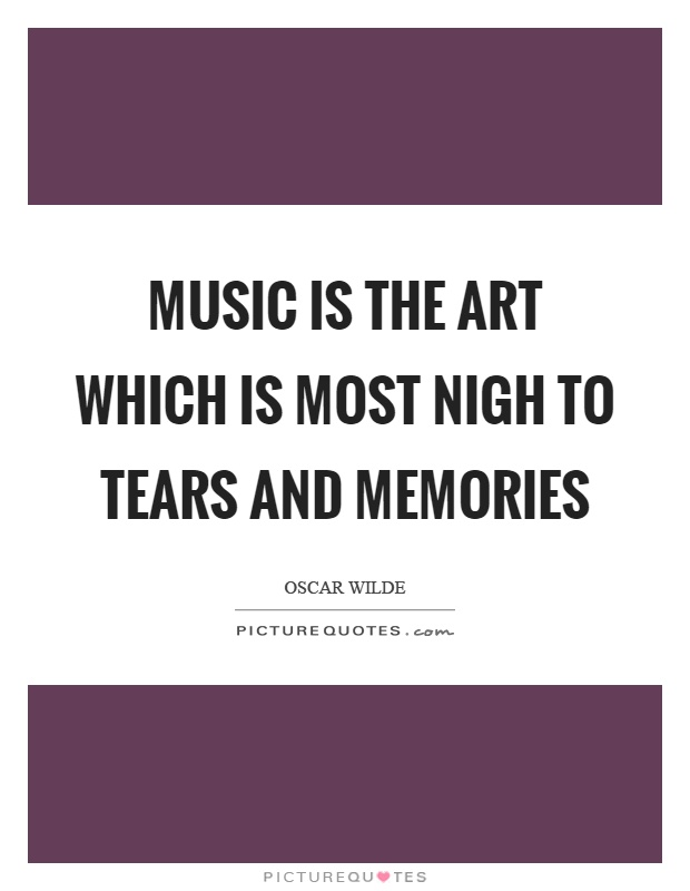 Music is the art which is most nigh to tears and memories Picture Quote #1