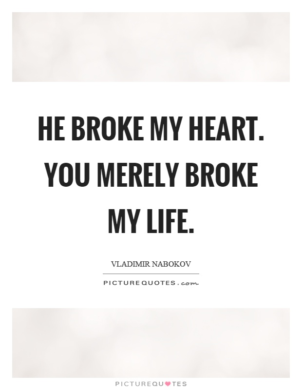 He broke my heart. You merely broke my life Picture Quote #1