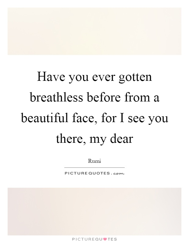Have you ever gotten breathless before from a beautiful face, for I see you there, my dear Picture Quote #1