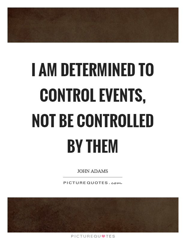 I am determined to control events, not be controlled by them Picture Quote #1
