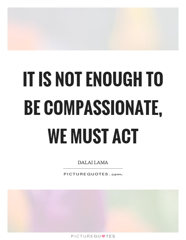 It is not enough to be compassionate, we must act Picture Quote #1